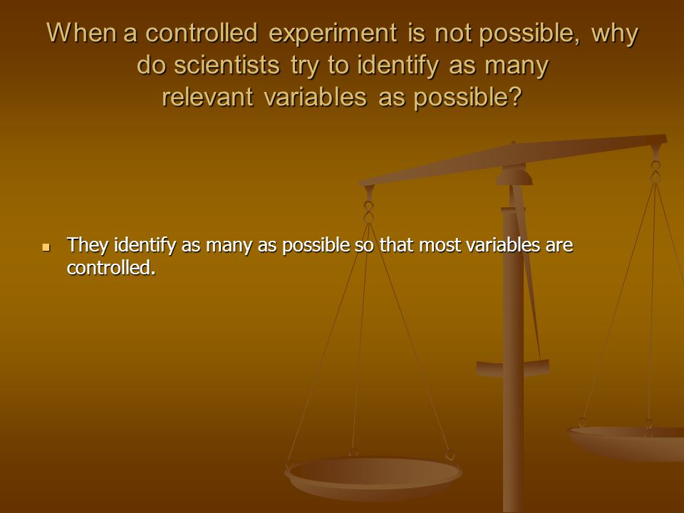 When a controlled experiment is not possible, why do scientists try to identify as many relevant variables as possible