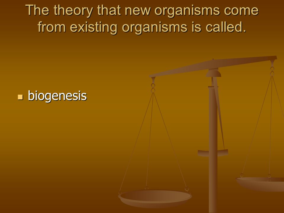 The theory that new organisms come from existing organisms is called.