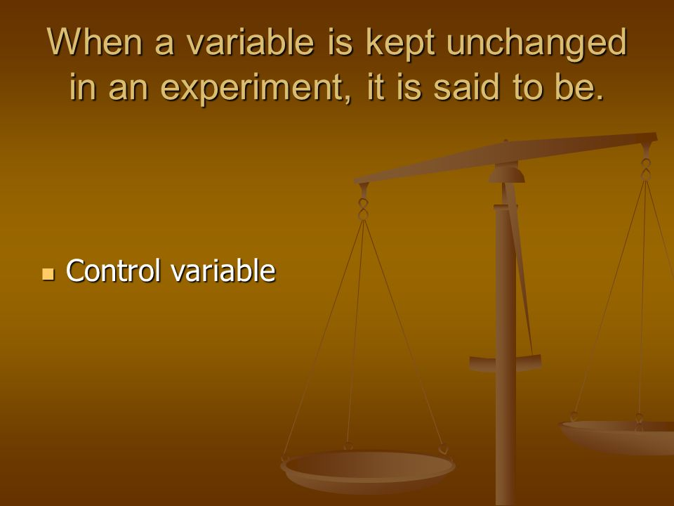 When a variable is kept unchanged in an experiment, it is said to be.