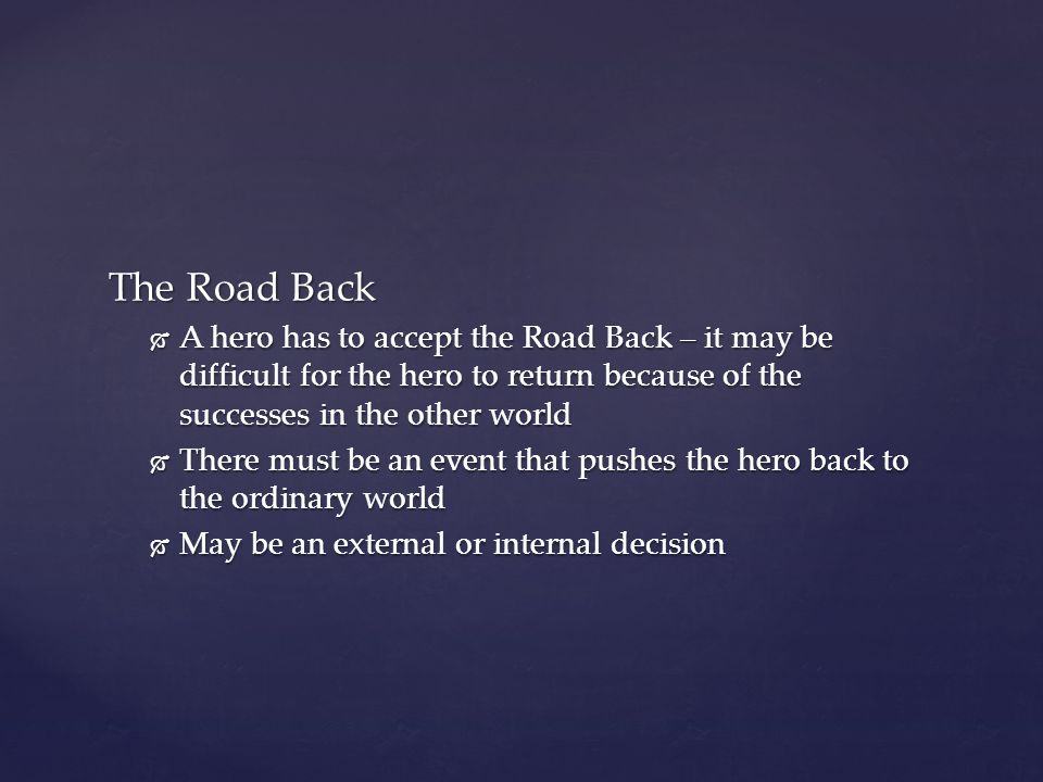 The Road Back A hero has to accept the Road Back – it may be difficult for the hero to return because of the successes in the other world.
