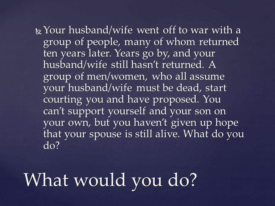 Your husband/wife went off to war with a group of people, many of whom returned ten years later. Years go by, and your husband/wife still hasn't returned. A group of men/women, who all assume your husband/wife must be dead, start courting you and have proposed. You can't support yourself and your son on your own, but you haven't given up hope that your spouse is still alive. What do you do