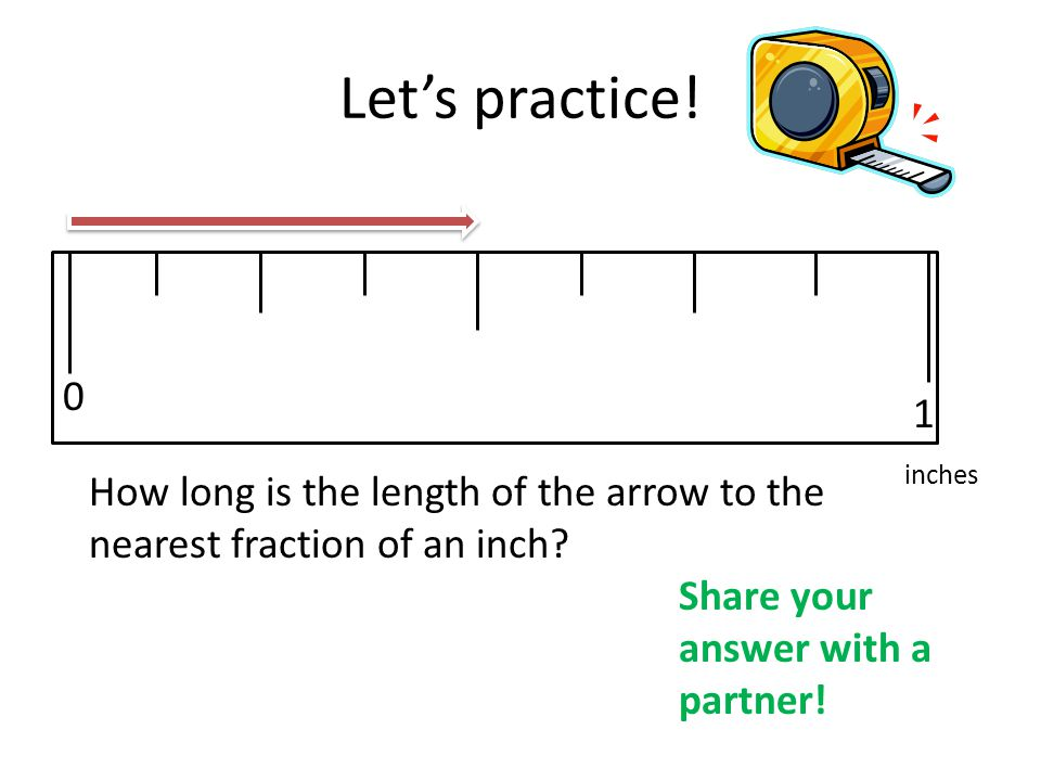 Let's practice! 1. inches. How long is the length of the arrow to the nearest fraction of an inch