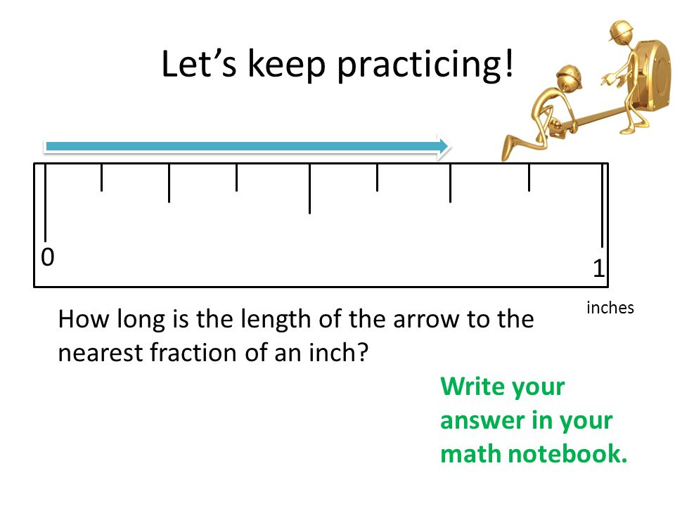 Let's keep practicing! 1. inches. How long is the length of the arrow to the nearest fraction of an inch
