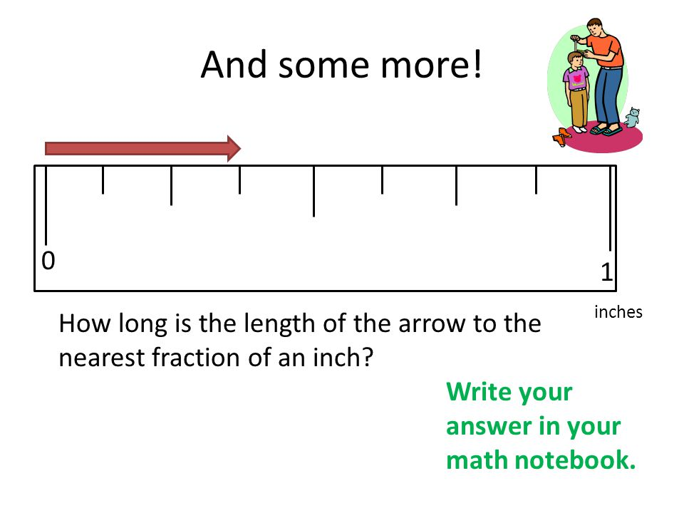 And some more! 1. inches. How long is the length of the arrow to the nearest fraction of an inch