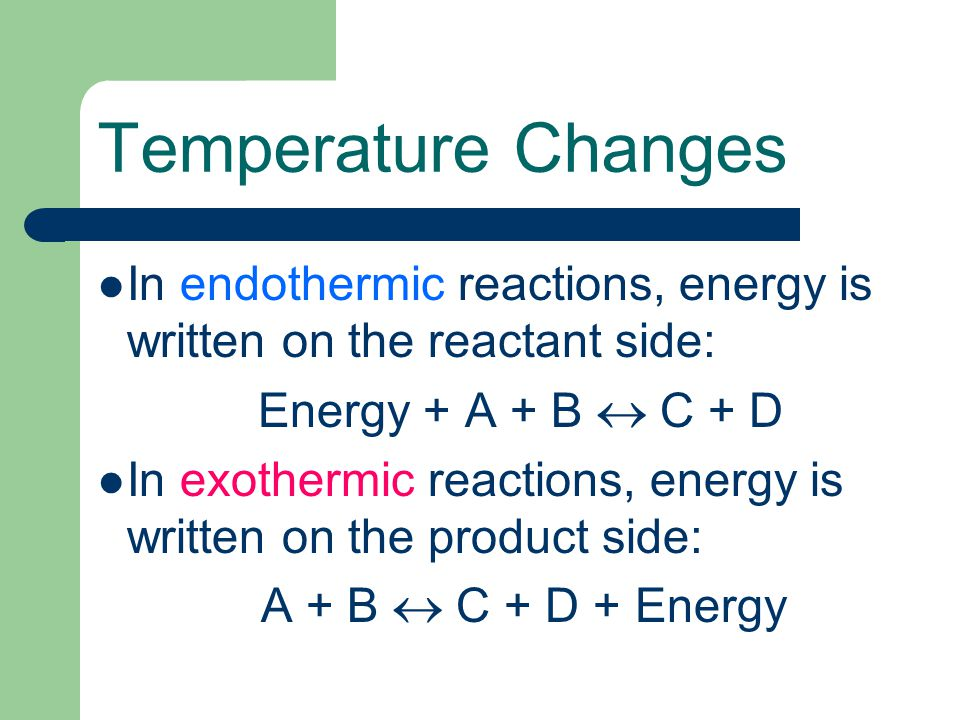 Temperature Changes In endothermic reactions, energy is written on the reactant side: Energy + A + B  C + D.