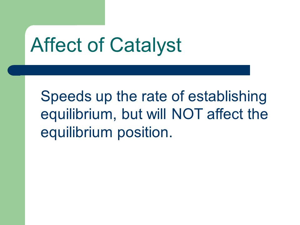 Affect of Catalyst Speeds up the rate of establishing equilibrium, but will NOT affect the equilibrium position.