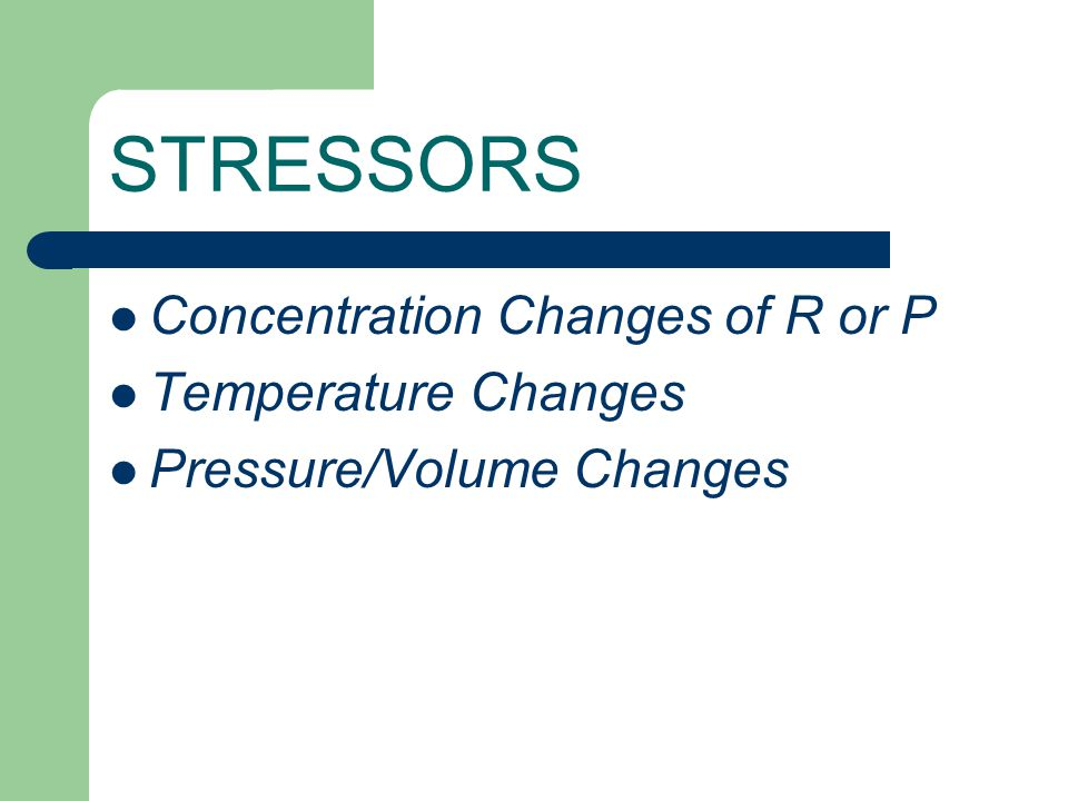 STRESSORS Concentration Changes of R or P Temperature Changes