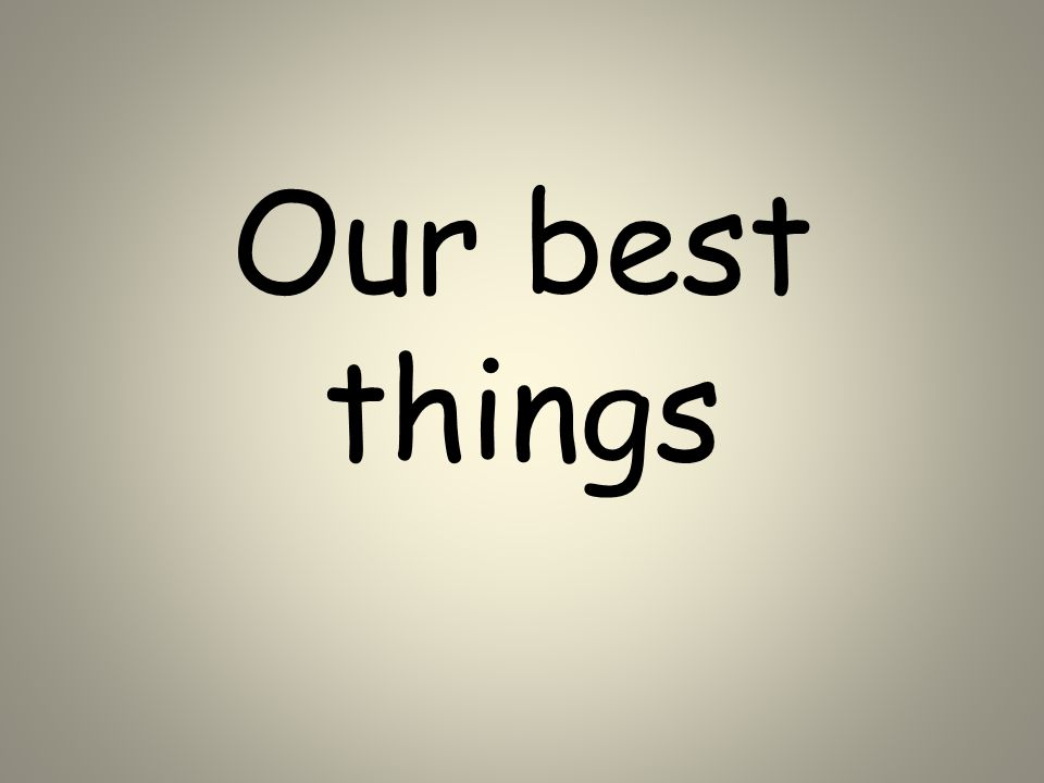 Our best things
