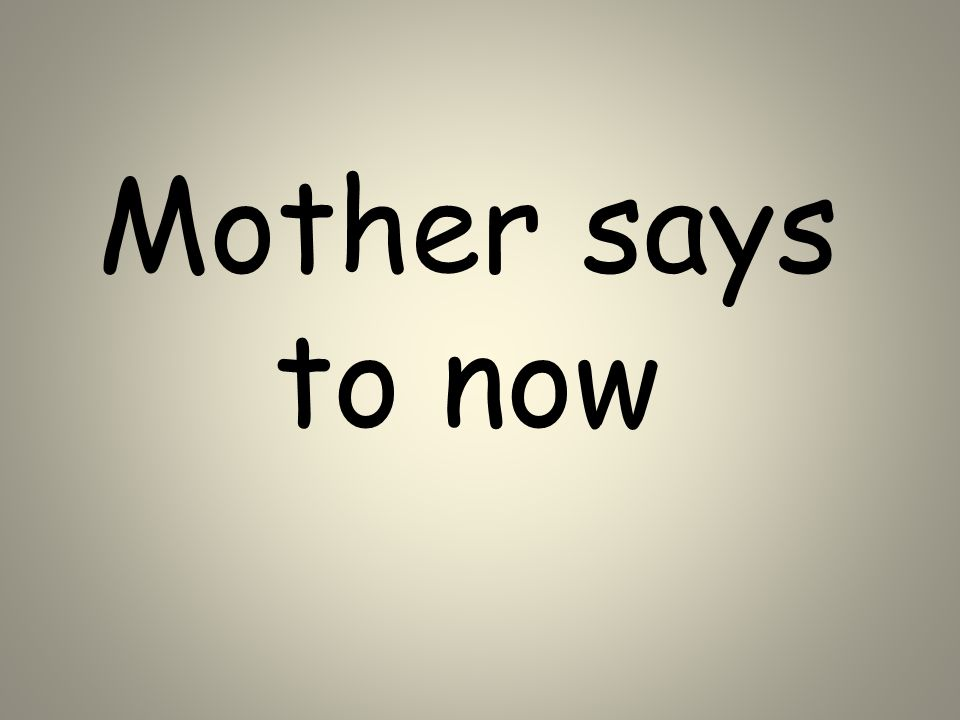 Mother says to now