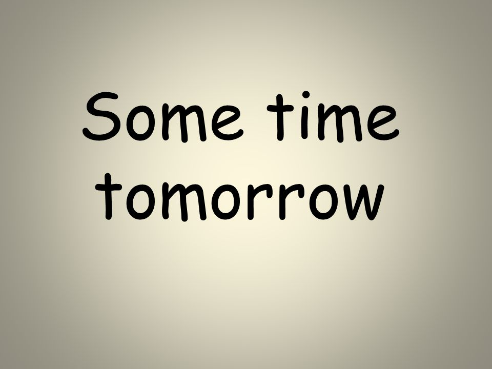 Some time tomorrow