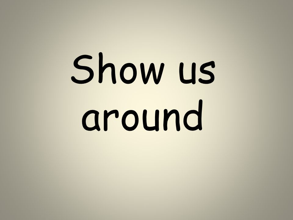 Show us around