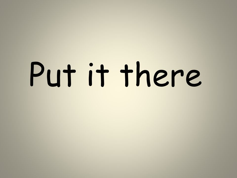 Put it there