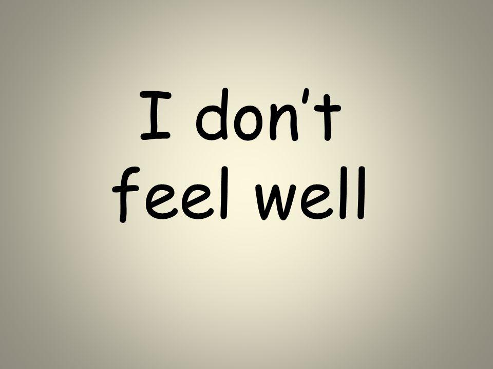 I don't feel well