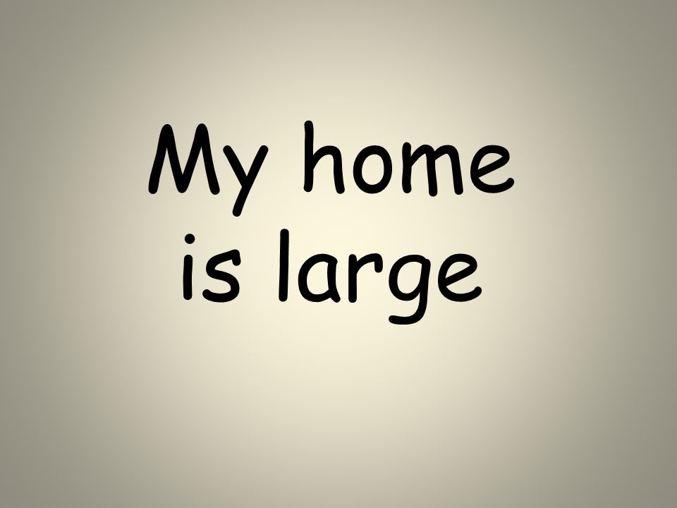 My home is large