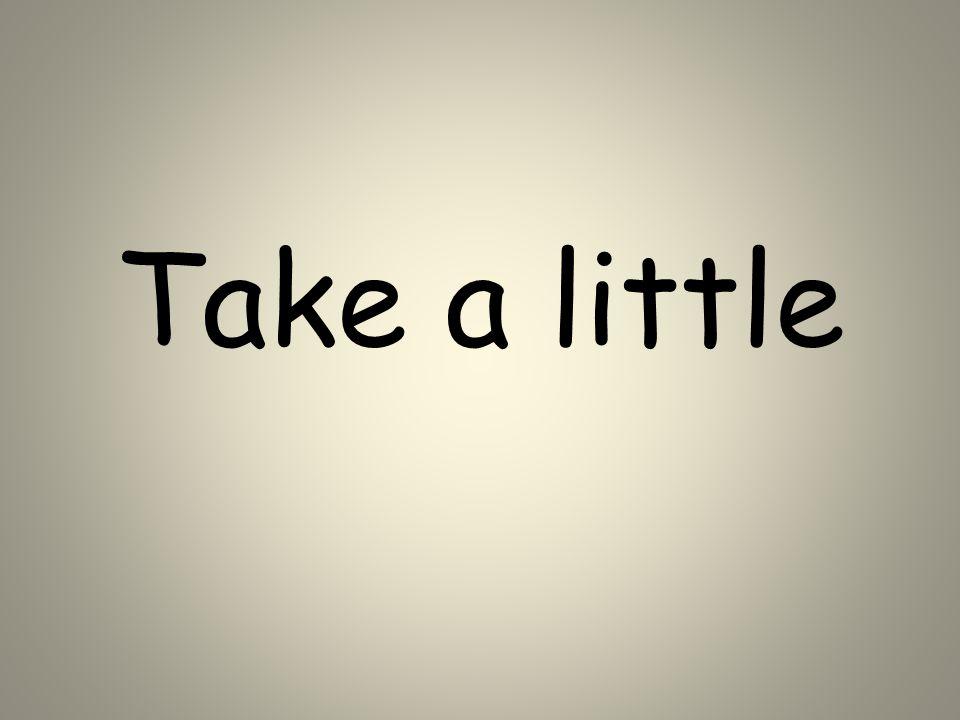 Take a little