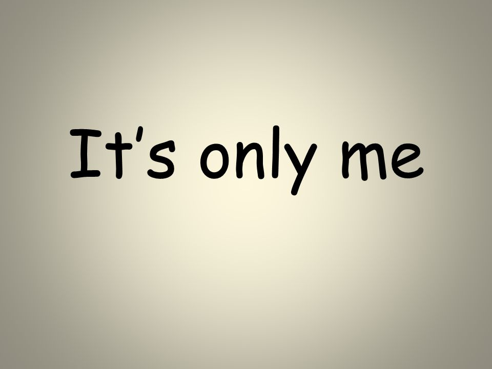 It's only me