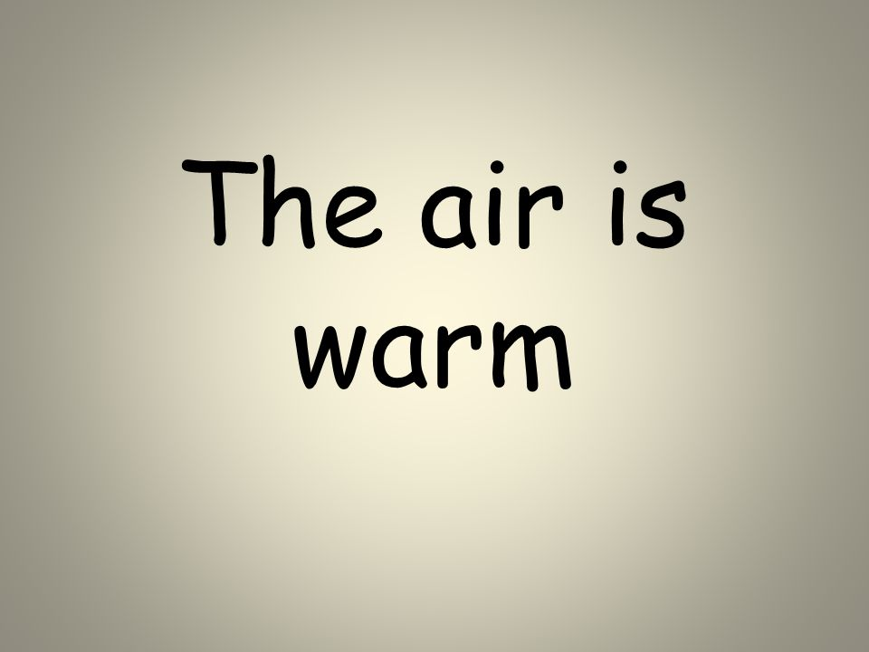 The air is warm