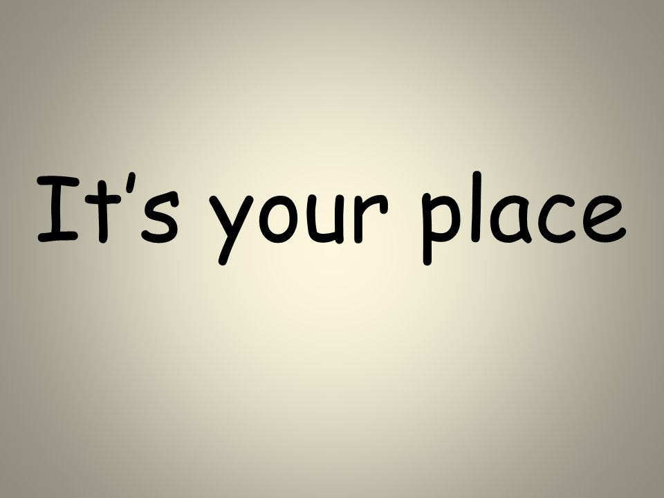 It's your place