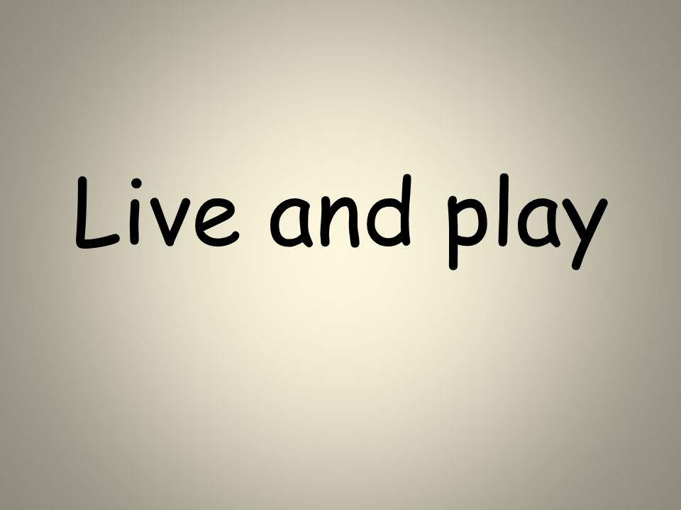 Live and play