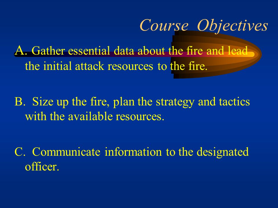 Course Objectives A. Gather essential data about the fire and lead the initial attack resources to the fire.