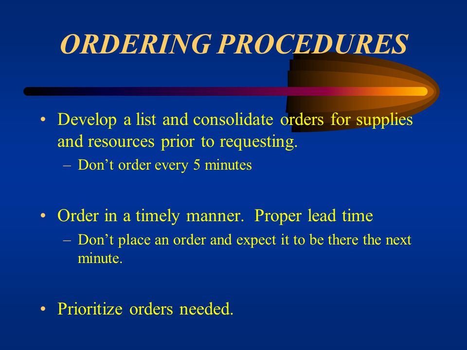 ORDERING PROCEDURES Develop a list and consolidate orders for supplies and resources prior to requesting.