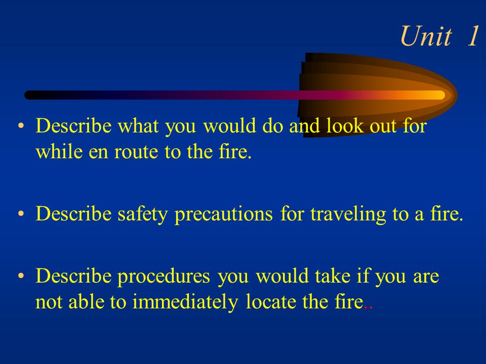 Unit 1 Describe what you would do and look out for while en route to the fire. Describe safety precautions for traveling to a fire.