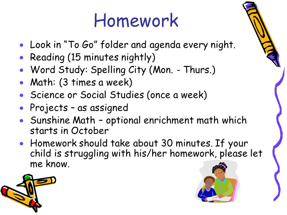 Homework Look in To Go folder and agenda every night.