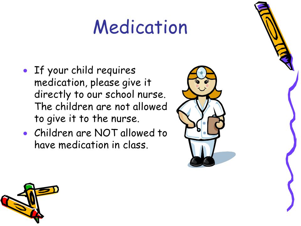 Medication If your child requires medication, please give it directly to our school nurse. The children are not allowed to give it to the nurse.
