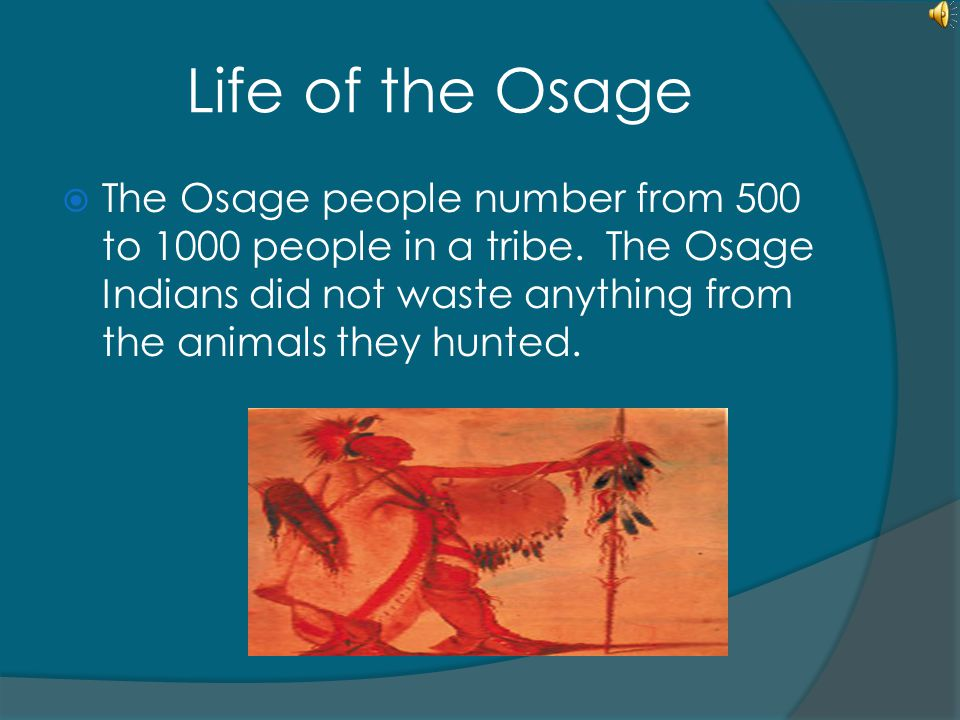 Life of the Osage The Osage people number from 500 to 1000 people in a tribe.