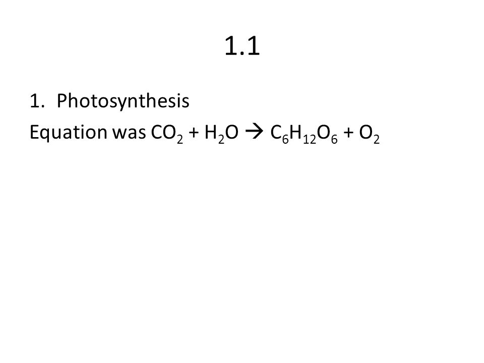 1.1 Photosynthesis Equation was CO2 + H2O  C6H12O6 + O2