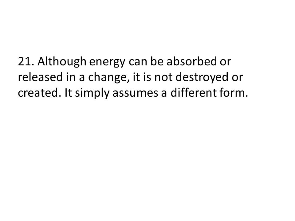 21. Although energy can be absorbed or released in a change, it is not destroyed or created.