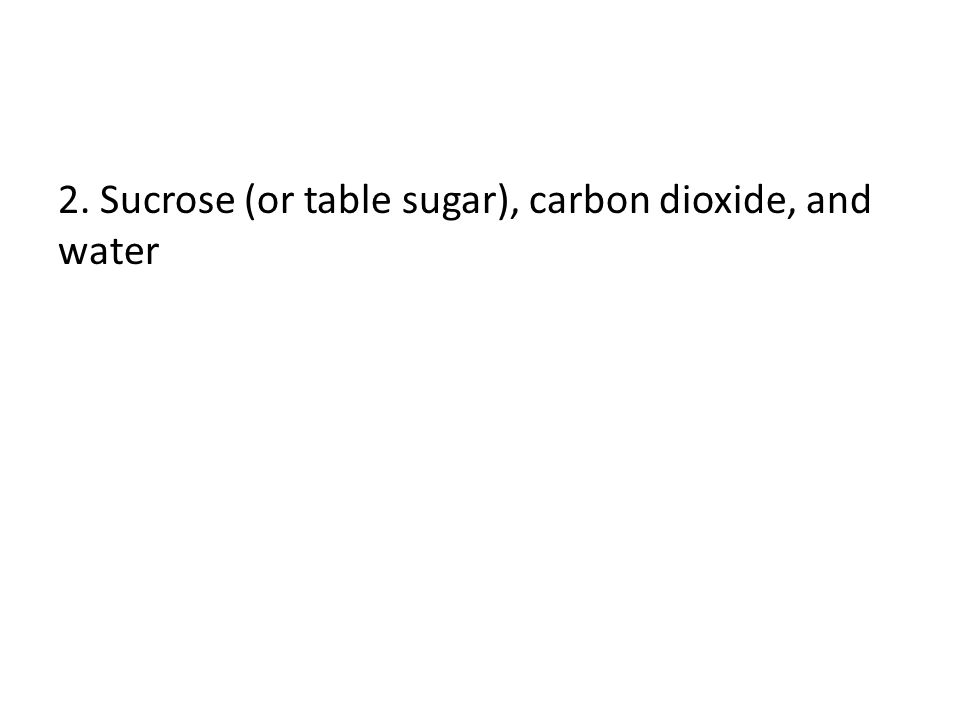 2. Sucrose (or table sugar), carbon dioxide, and water