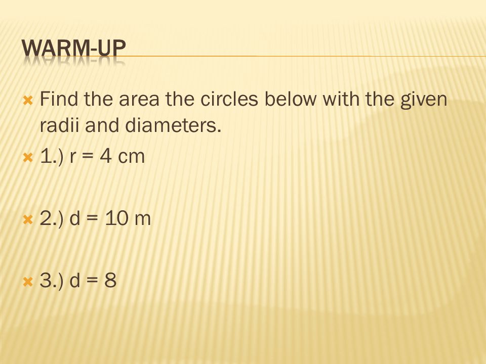 Warm-up Find the area the circles below with the given radii and diameters. 1.) r = 4 cm. 2.) d = 10 m.