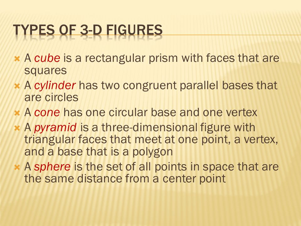 Types of 3-d figures A cube is a rectangular prism with faces that are squares. A cylinder has two congruent parallel bases that are circles.