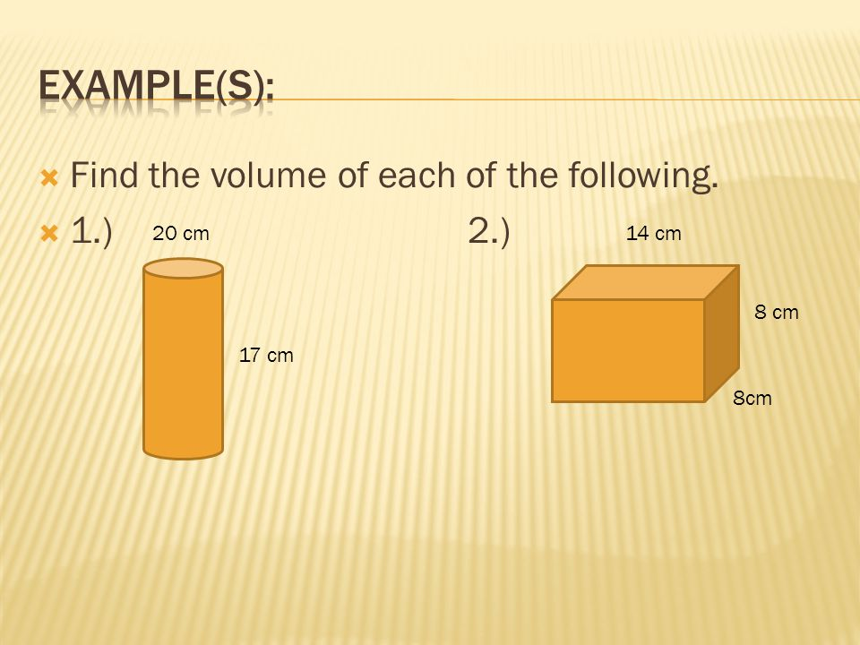 Example(s): Find the volume of each of the following. 1.) 2.) 20 cm