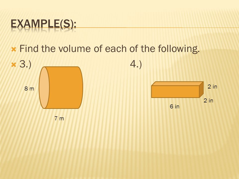 Example(s): Find the volume of each of the following. 3.) 4.) 2 in 8 m
