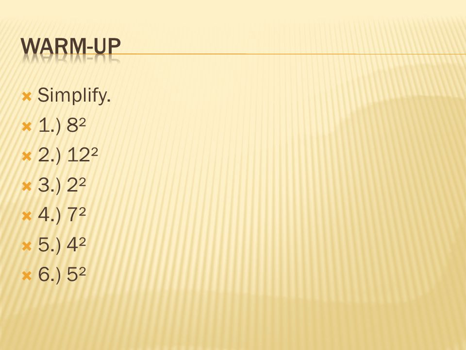 Warm-up Simplify. 1.) 8² 2.) 12² 3.) 2² 4.) 7² 5.) 4² 6.) 5²