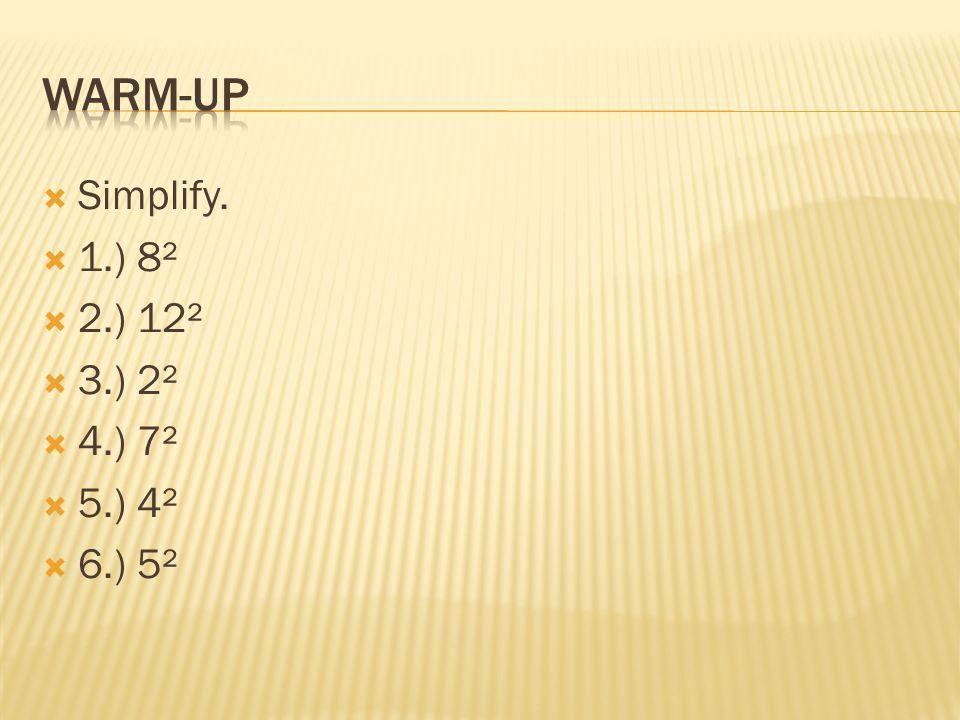 Warm-up Simplify. 1.) 8² 2.) 12² 3.) 2² 4.) 7² 5.) 4² 6.) 5²