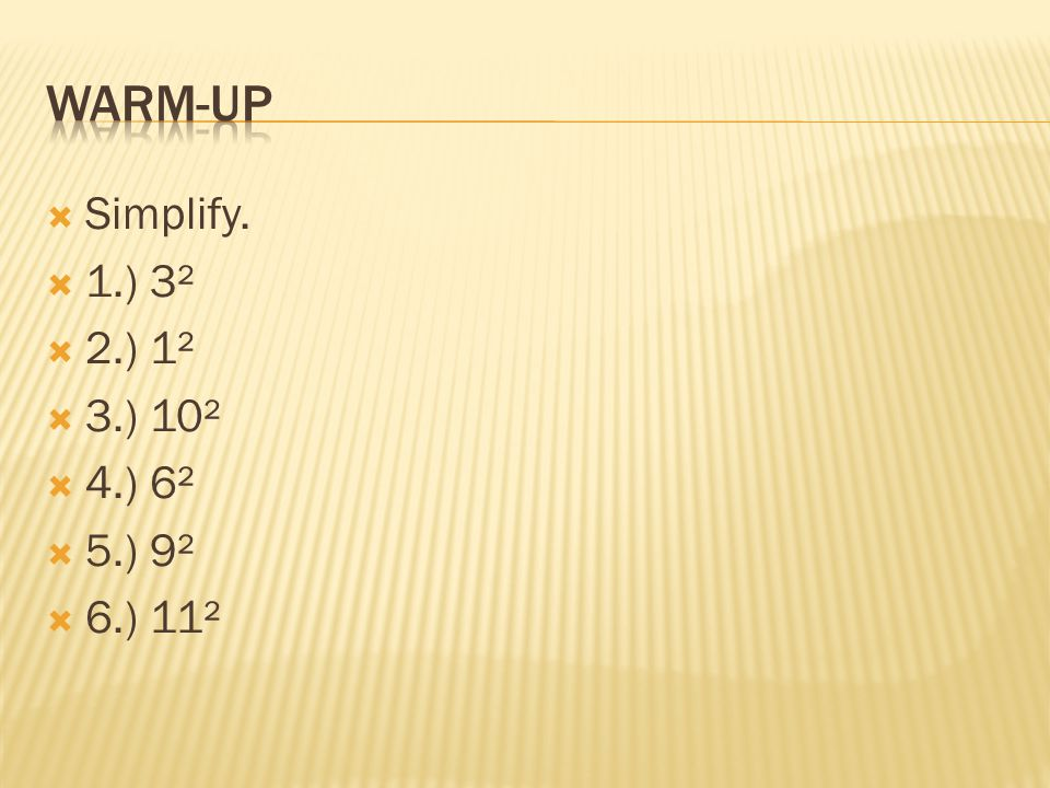 Warm-up Simplify. 1.) 3² 2.) 1² 3.) 10² 4.) 6² 5.) 9² 6.) 11²