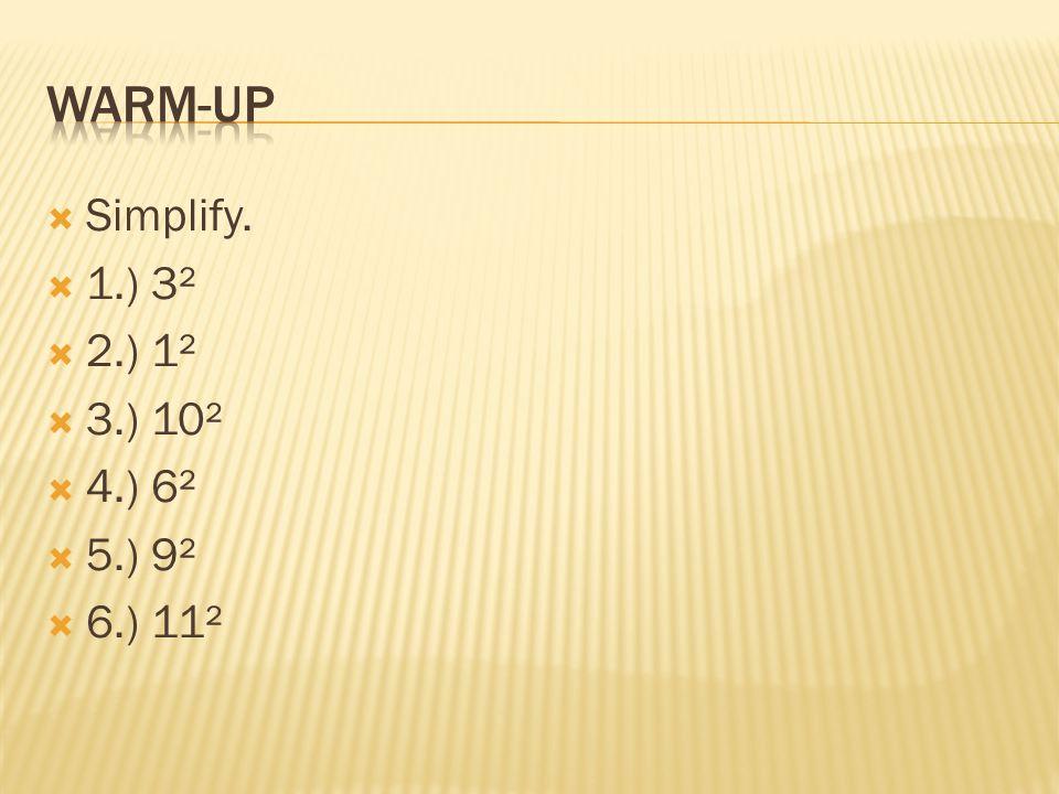 Warm-up Simplify. 1.) 3² 2.) 1² 3.) 10² 4.) 6² 5.) 9² 6.) 11²