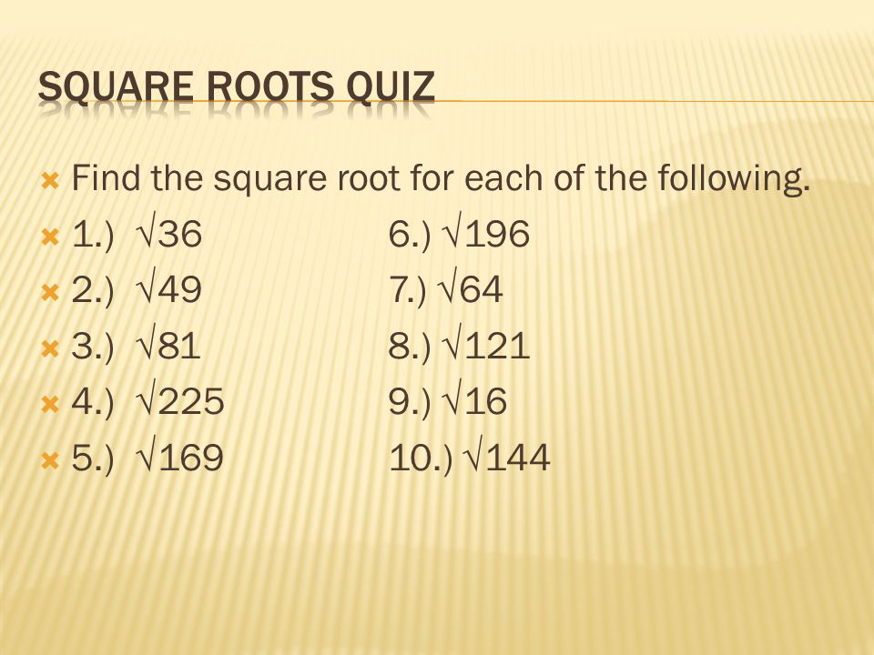 Square Roots Quiz Find the square root for each of the following.