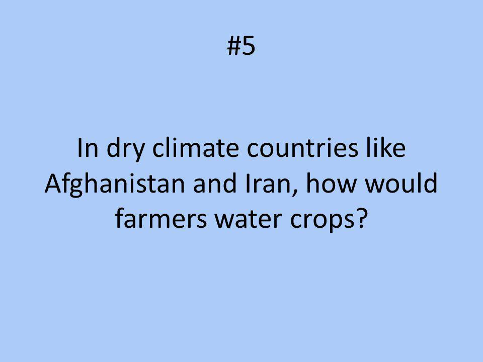 #5 In dry climate countries like Afghanistan and Iran, how would farmers water crops
