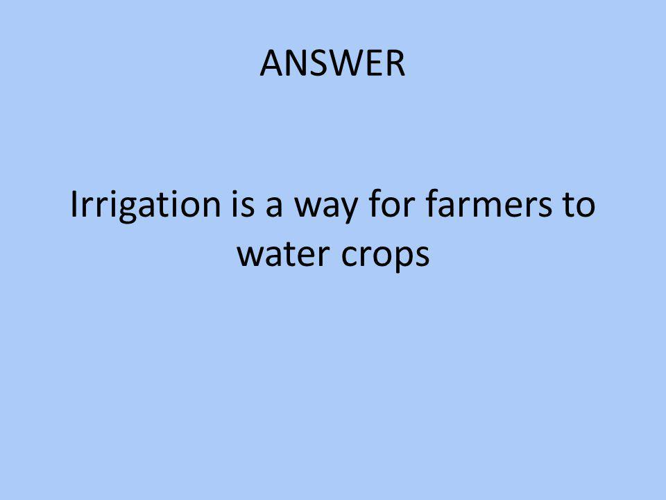 Irrigation is a way for farmers to water crops