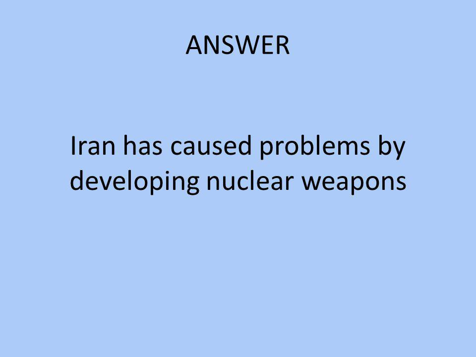 Iran has caused problems by developing nuclear weapons