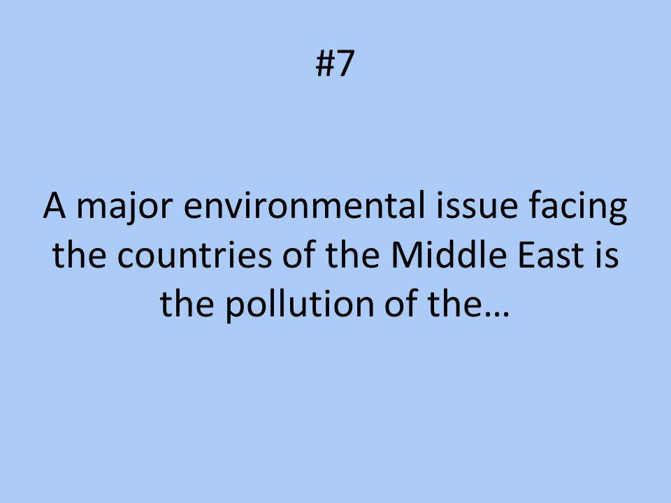 #7 A major environmental issue facing the countries of the Middle East is the pollution of the…