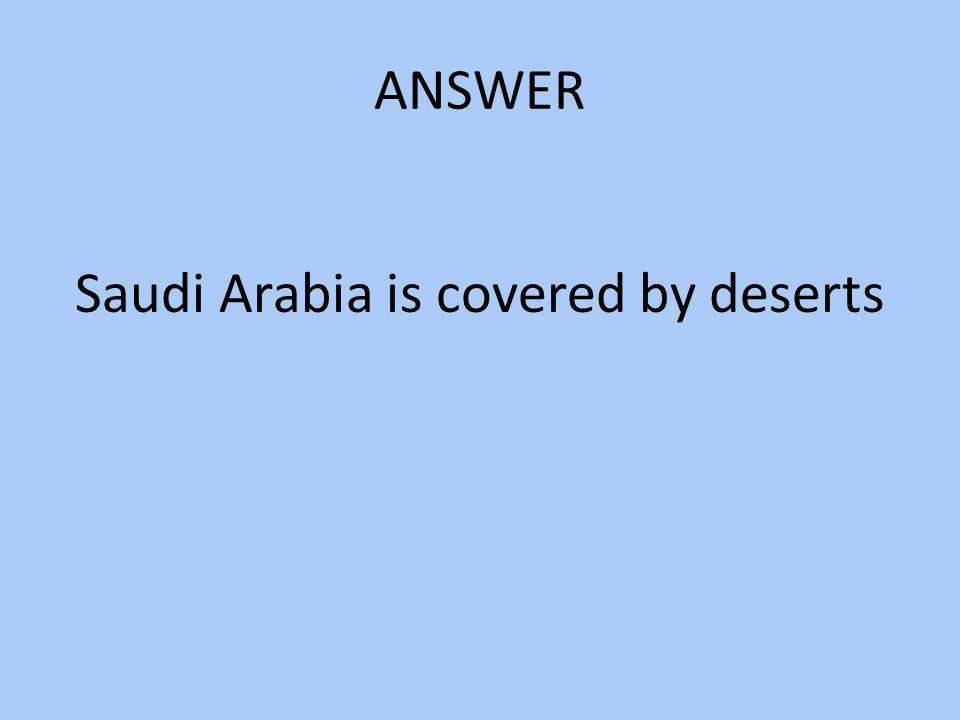 Saudi Arabia is covered by deserts