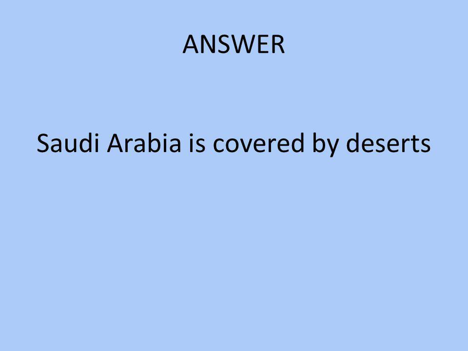 Saudi Arabia is covered by deserts