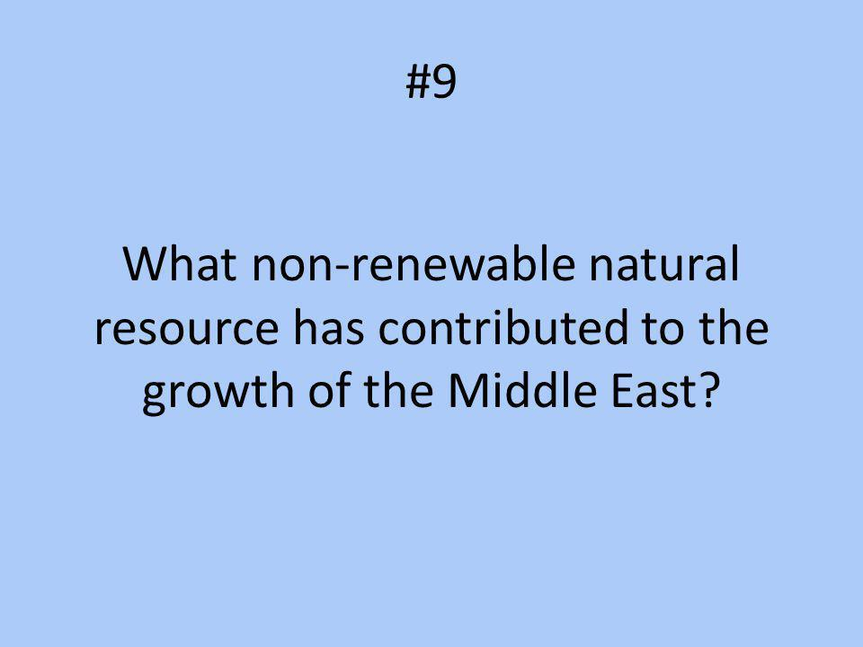 #9 What non-renewable natural resource has contributed to the growth of the Middle East