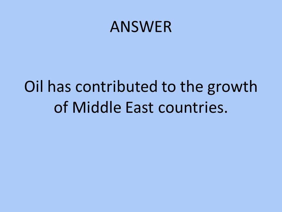 Oil has contributed to the growth of Middle East countries.