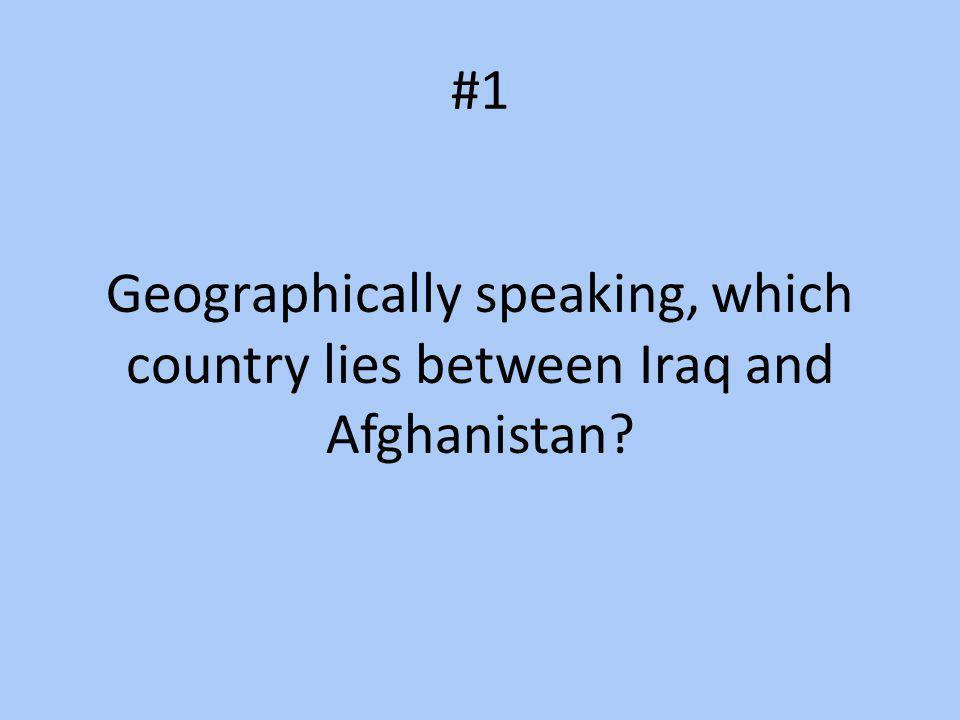 #1 Geographically speaking, which country lies between Iraq and Afghanistan